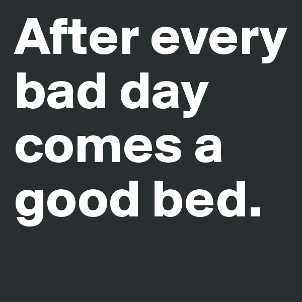 After every bad day comes a good bed.