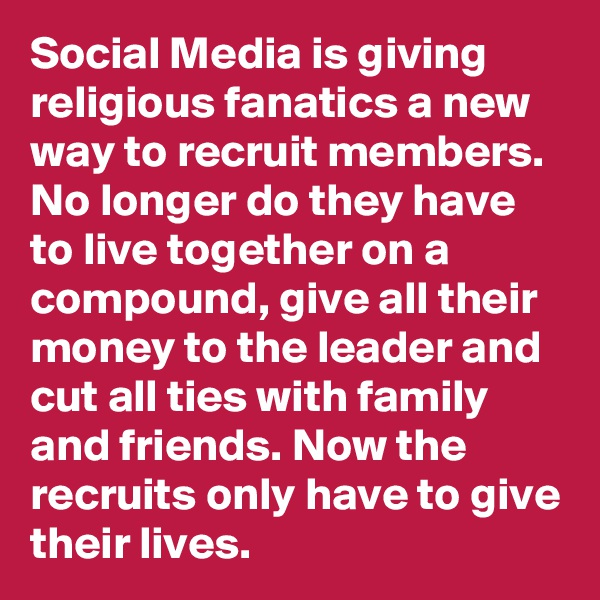 Social Media is giving religious fanatics a new way to recruit members. No longer do they have to live together on a compound, give all their money to the leader and cut all ties with family and friends. Now the recruits only have to give their lives.