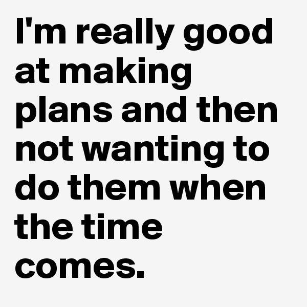 I'm really good at making plans and then not wanting to do them when the time comes.