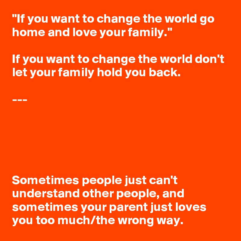 If You Want To Change The World Go Home And Love Your Family If