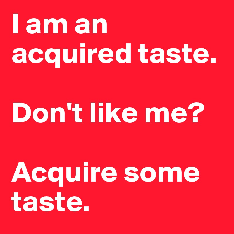 I am an acquired taste.   Don't like me?   Acquire some taste.