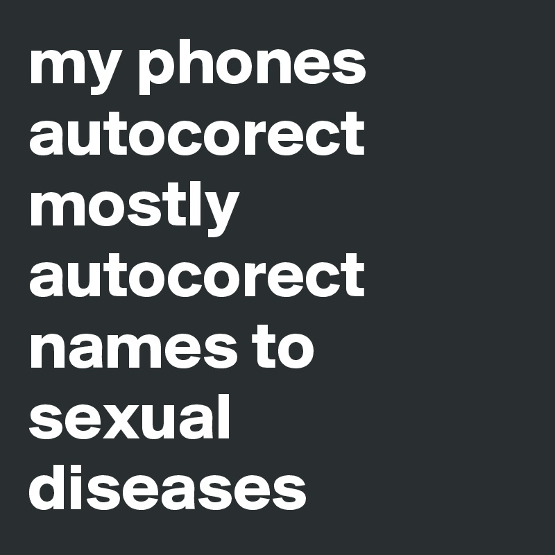 my phones autocorect mostly autocorect names to sexual diseases
