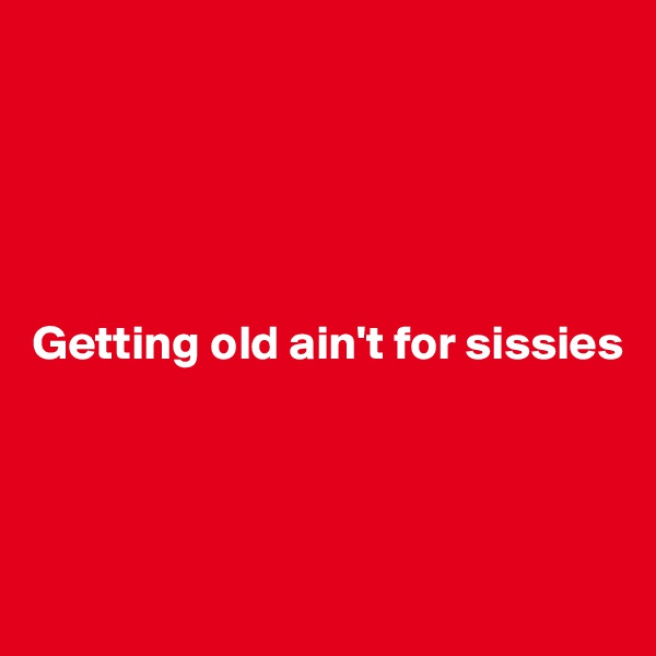 Getting old ain't for sissies