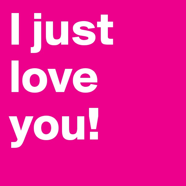 I just love you!