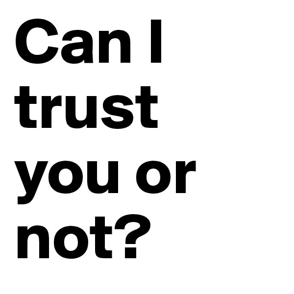 Can I trust you or not?