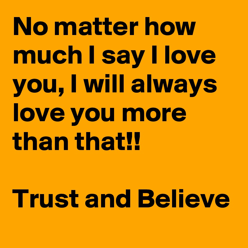 I Love You Quotes: No Matter How Much I Say I Love You, I Will Always Love