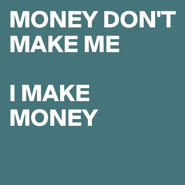 MONEY DON'T MAKE ME   I MAKE MONEY