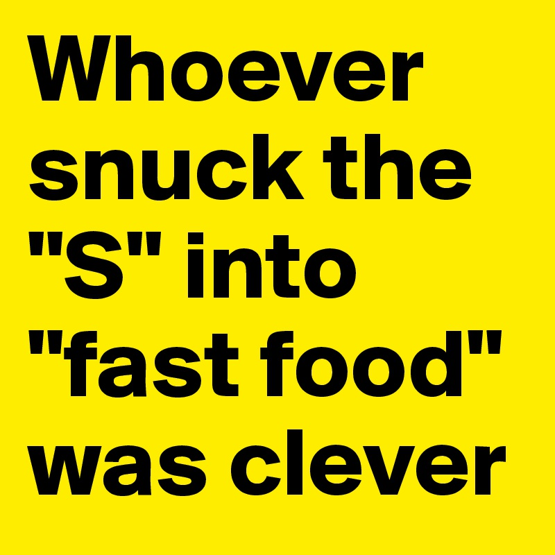 """Whoever snuck the """"S"""" into """"fast food"""" was clever"""