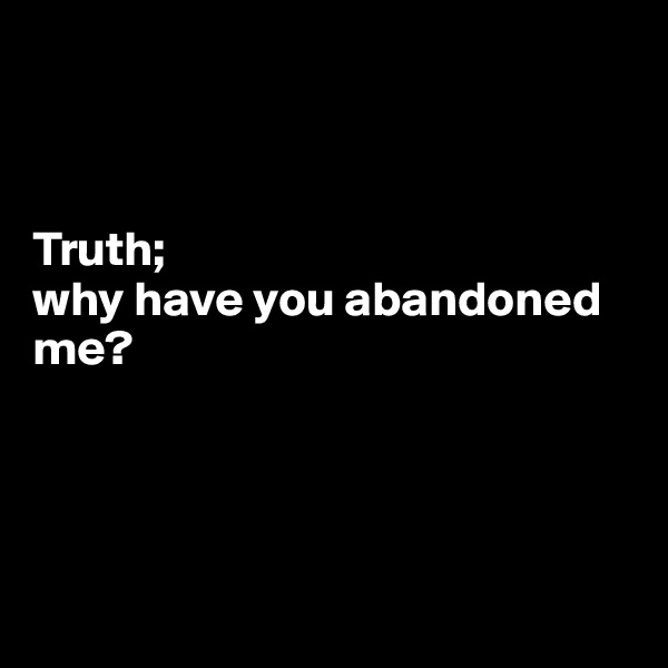Truth;  why have you abandoned me?