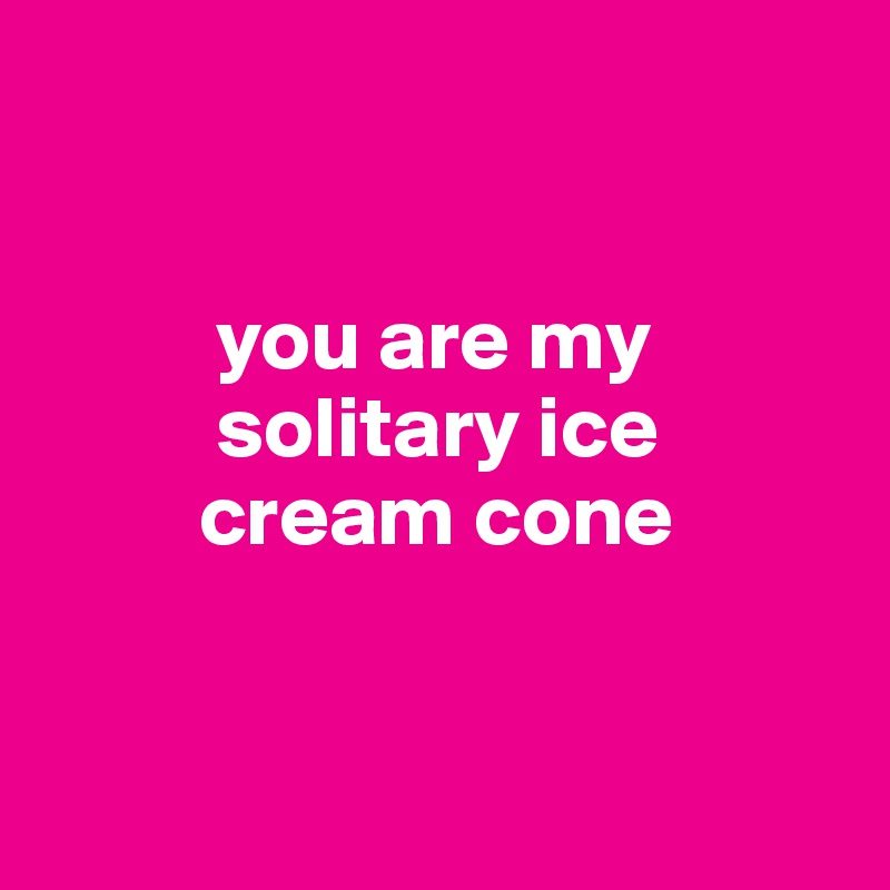 you are my            solitary ice           cream cone