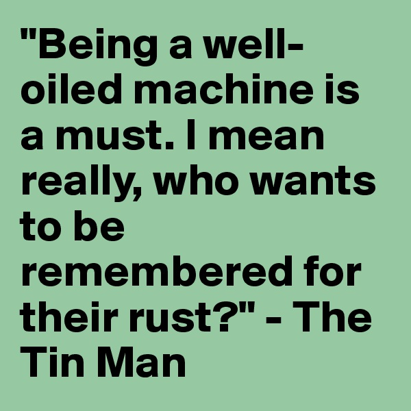 """""""Being a well-oiled machine is a must. I mean really, who wants to be remembered for their rust?"""" - The Tin Man"""