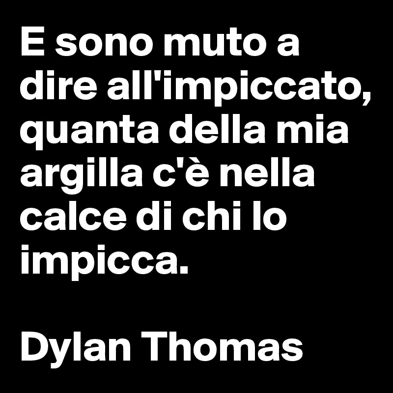 E sono muto a dire all'impiccato,  quanta della mia argilla c'è nella calce di chi lo impicca.   Dylan Thomas