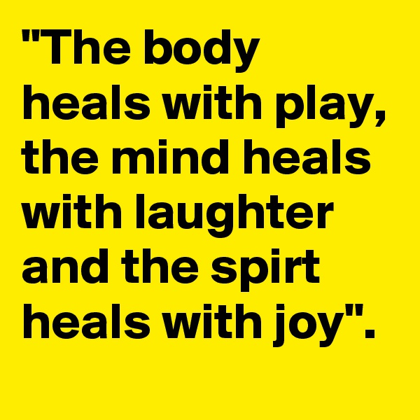 """""""The body heals with play, the mind heals with laughter and the spirt heals with joy""""."""