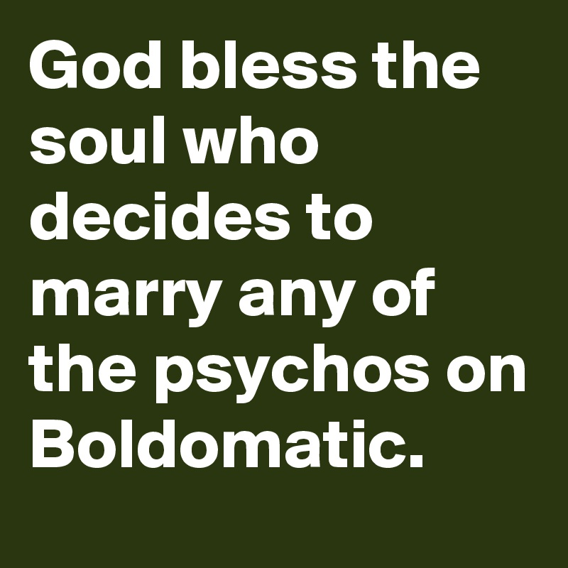 God bless the soul who decides to marry any of the psychos on Boldomatic.