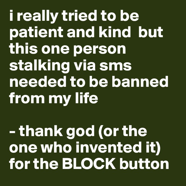 i really tried to be patient and kind  but this one person stalking via sms needed to be banned from my life   - thank god (or the one who invented it) for the BLOCK button