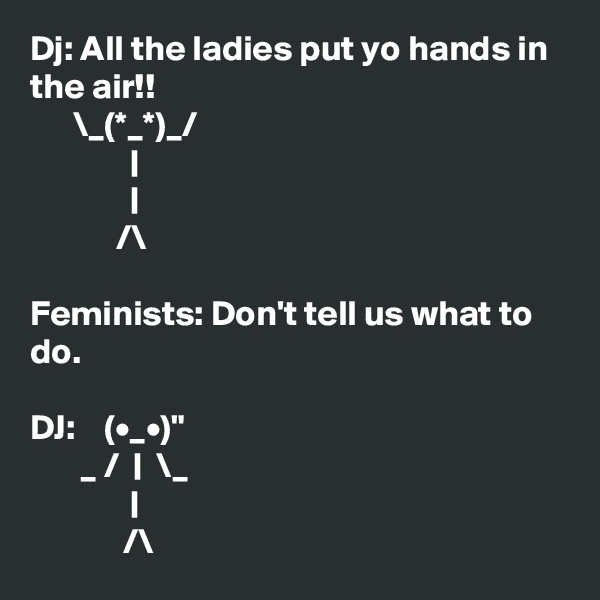 """Dj: All the ladies put yo hands in the air!!       \_(*_*)_/               
