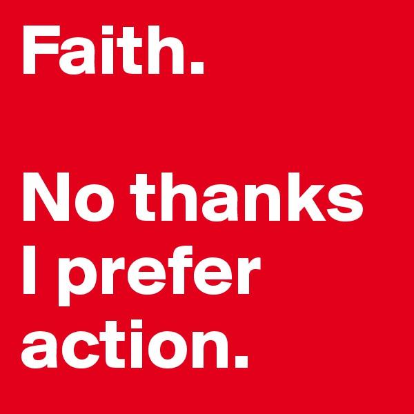 Faith.  No thanks I prefer action.