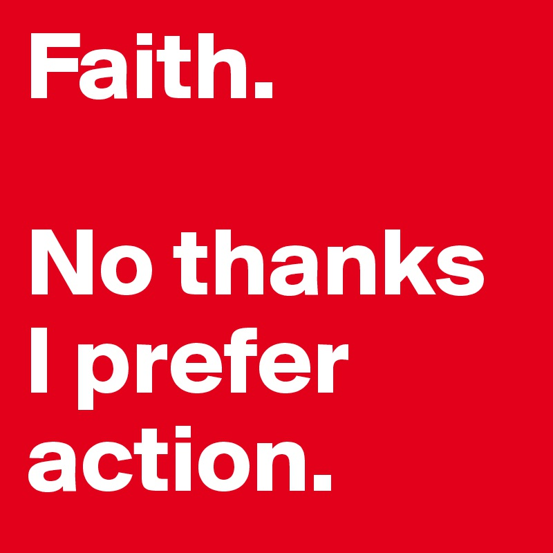 Faith.  No thanks I prefer action.
