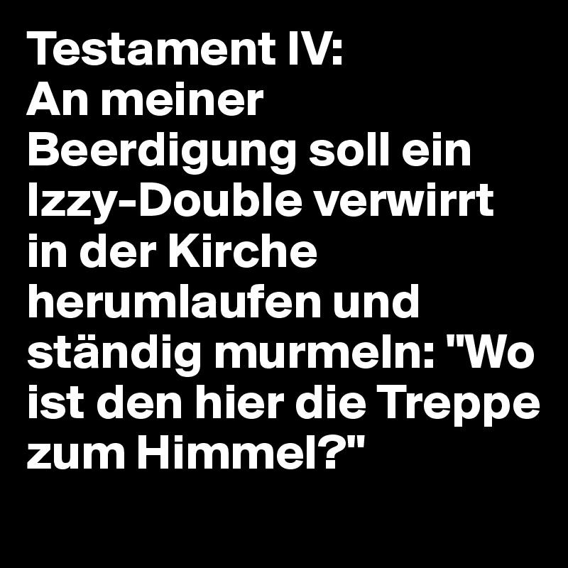 """Testament IV: An meiner Beerdigung soll ein Izzy-Double verwirrt in der Kirche herumlaufen und ständig murmeln: """"Wo ist den hier die Treppe zum Himmel?"""""""