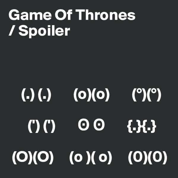 Game Of Thrones / Spoiler        (.) (.)       (o)(o)       (°)(°)             (') (')       ? ?       {.}{.}   (O)(O)     (o )( o)     (0)(0)