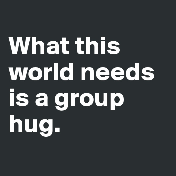 What this world needs is a group hug.