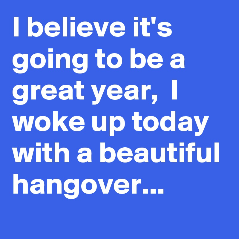I believe it's going to be a great year,  I woke up today with a beautiful hangover...