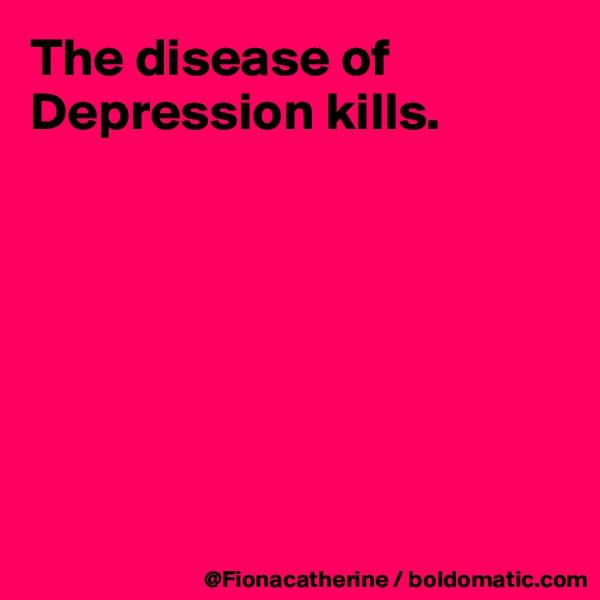 The disease of Depression kills.