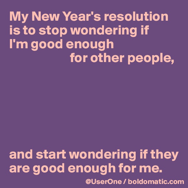 My New Year's resolution is to stop wondering if  I'm good enough                        for other people,       and start wondering if they are good enough for me.