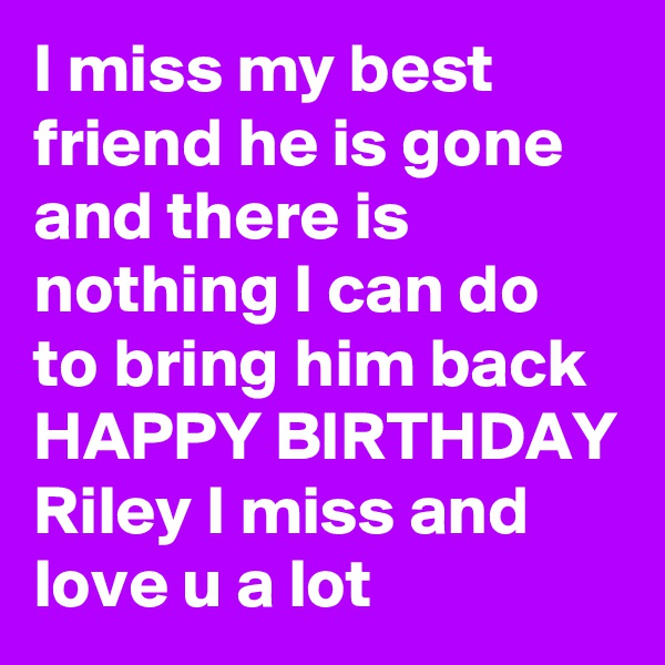 I miss my best friend he is gone and there is nothing I can do to bring him back HAPPY BIRTHDAY Riley I miss and love u a lot