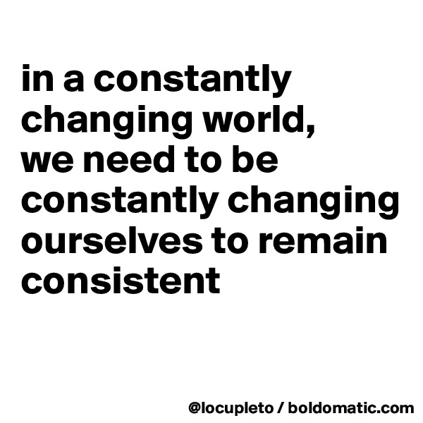 in a constantly changing world,  we need to be constantly changing ourselves to remain consistent