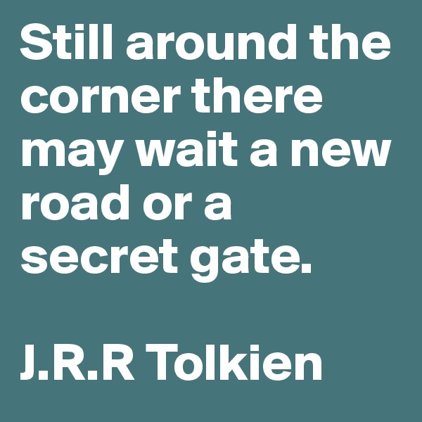 Still around the corner there may wait a new road or a secret gate.   J.R.R Tolkien