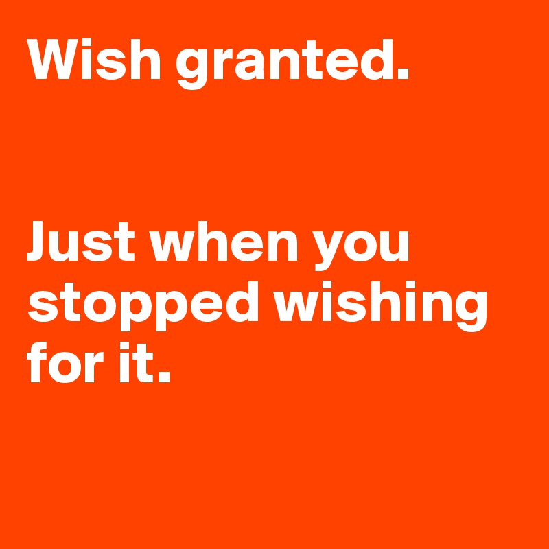 Wish granted.   Just when you stopped wishing for it.