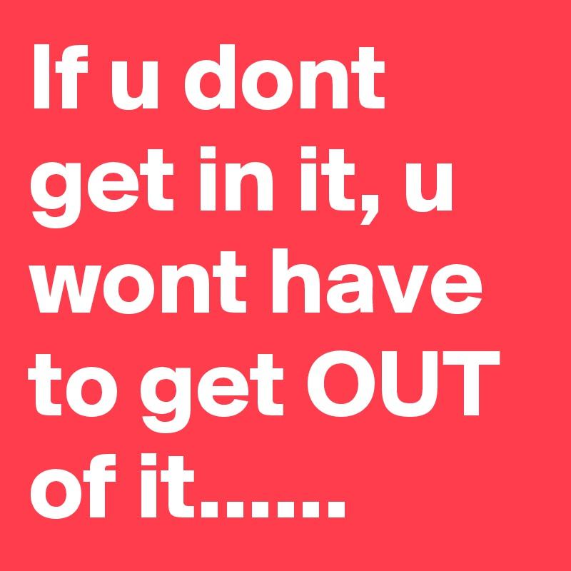 If u dont get in it, u wont have to get OUT of it......