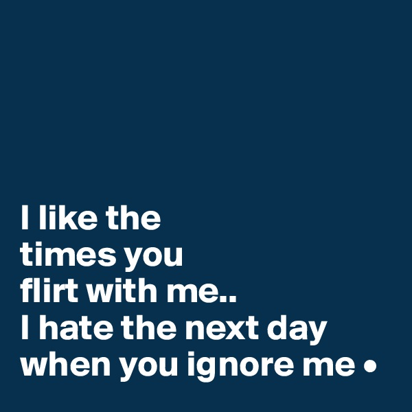 I like the times you flirt with me.. I hate the next day when you ignore me •