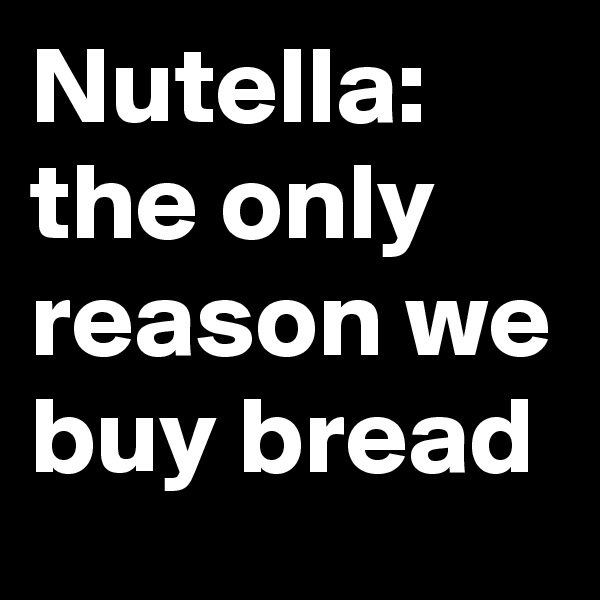 Nutella: the only reason we buy bread