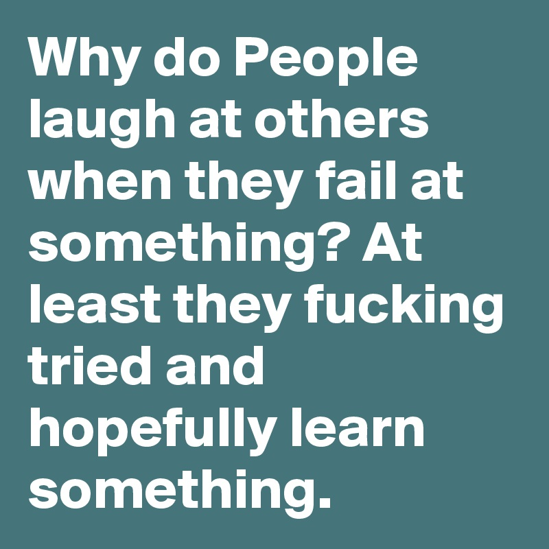 Why do People laugh at others when they fail at something? At least they  fucking