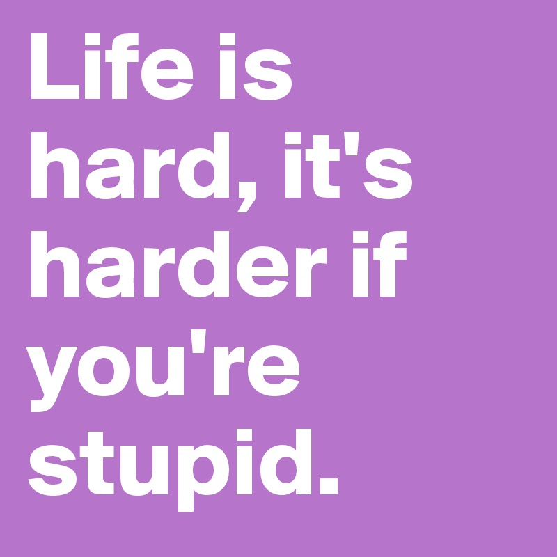 Life is hard, it's harder if you're stupid.