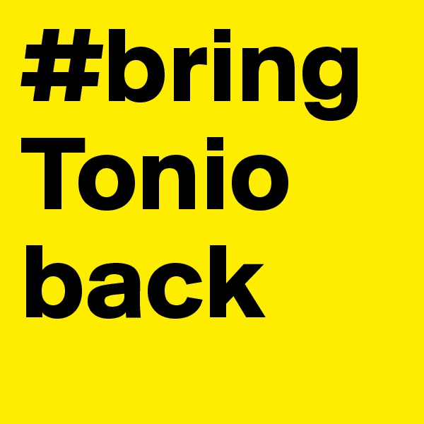 #bringTonio back