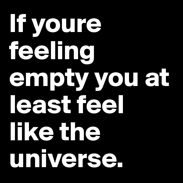 If youre feeling empty you at least feel like the universe.