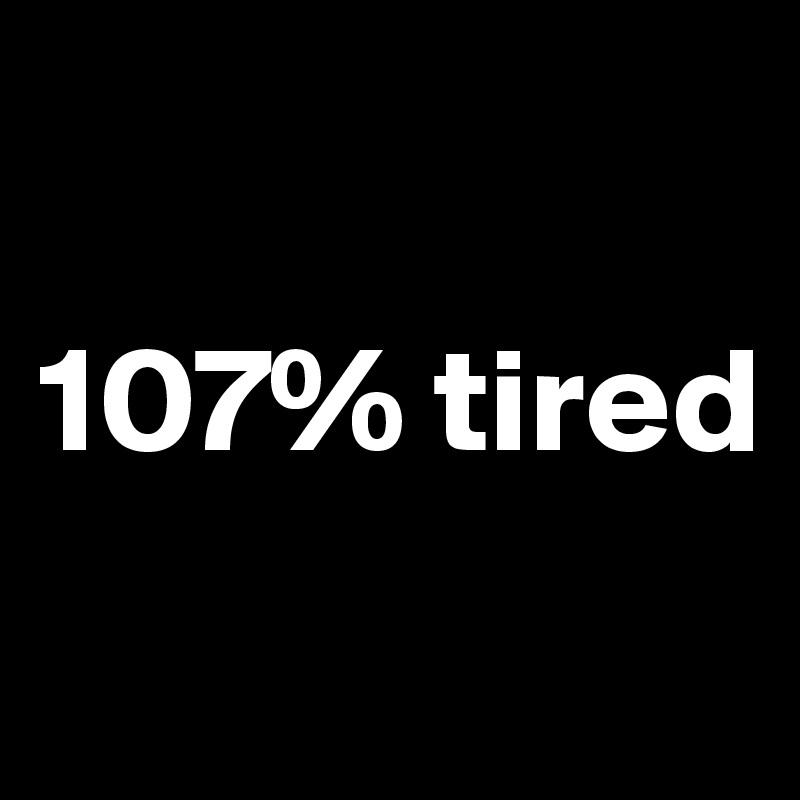 107% tired