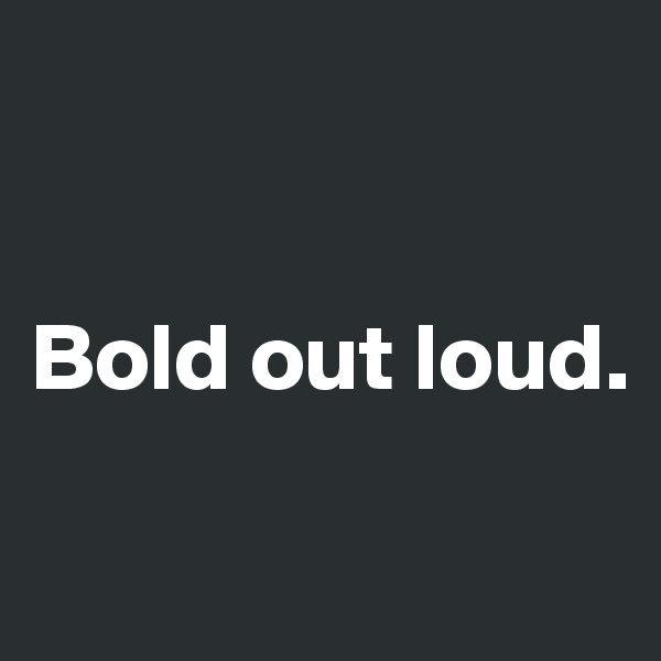 Bold out loud.