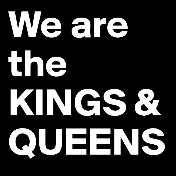 We are the KINGS & QUEENS