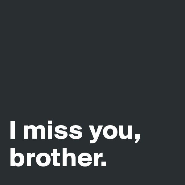 I miss you, brother.