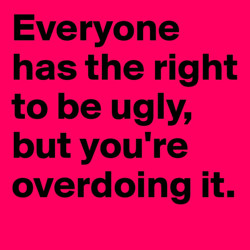 Everyone has the right to be ugly, but you're overdoing it.