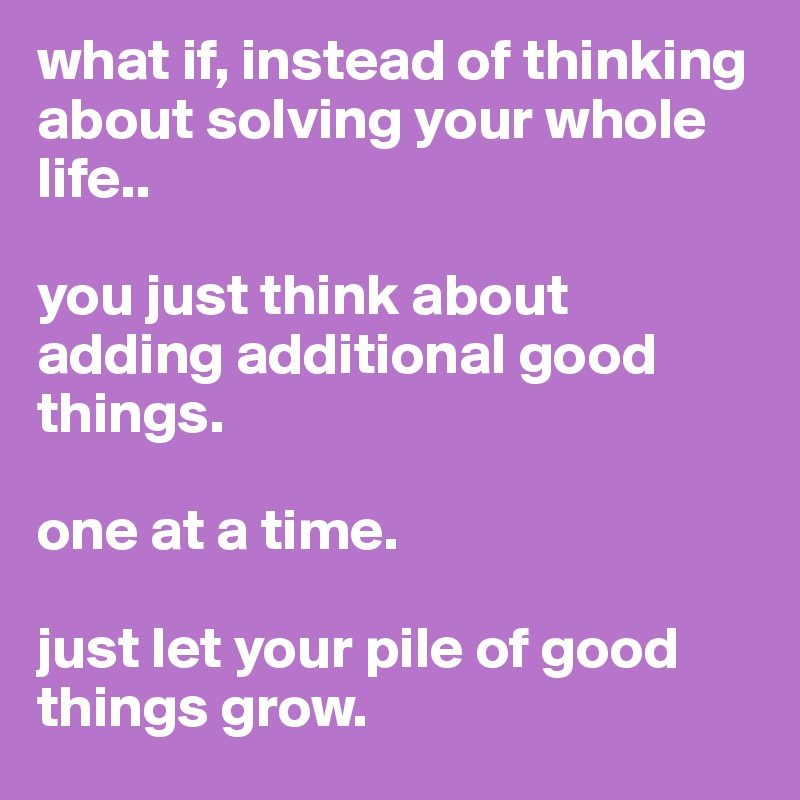 what if, instead of thinking about solving your whole life..  you just think about adding additional good things.   one at a time.  just let your pile of good things grow.