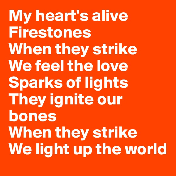 My heart's alive Firestones When they strike We feel the love Sparks of lights They ignite our bones When they strike We light up the world