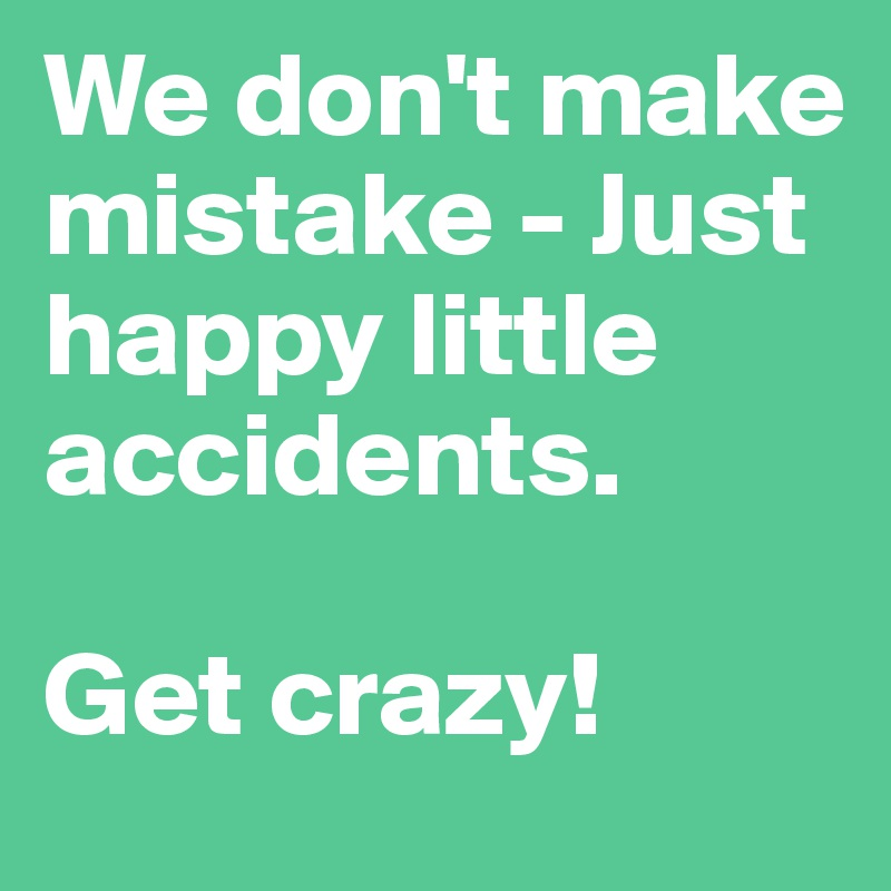 We don't make mistake - Just happy little accidents.   Get crazy!