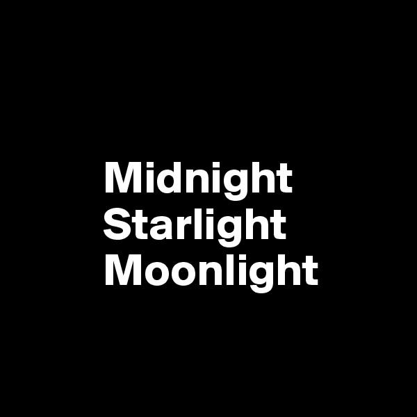 Midnight          Starlight          Moonlight