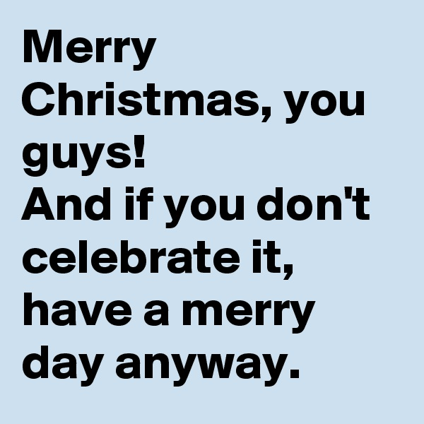 Merry Christmas, you guys! And if you don't celebrate it, have a merry day anyway.