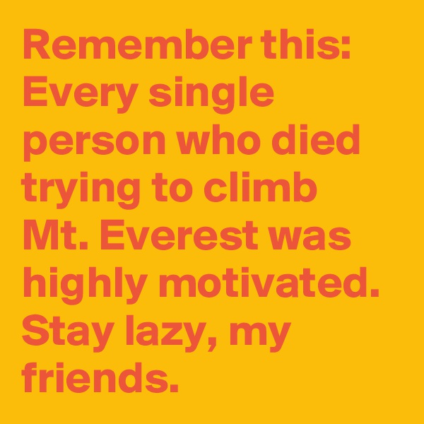 Remember this: Every single person who died trying to climb Mt. Everest was  highly motivated. Stay lazy, my friends.